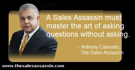 A Sales Assassin must master the art of asking questions without asking. ~ Anthony Caliendo, The Sales Assassin