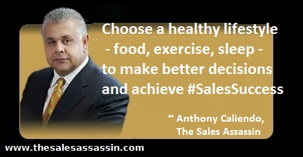 Choose a healthy lifestyle food, exercise and sleep to make better decisions and achieve #SalesSuccess ~ Anthony Caliendo, The Sales Assassin