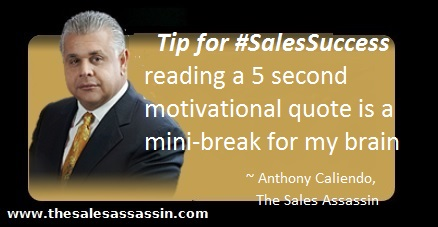 Tip for #SalesSuccess reading a 5 second motivational quote is a mini-break for my brain ~ Anthony Caliendo, The Sales Assassin