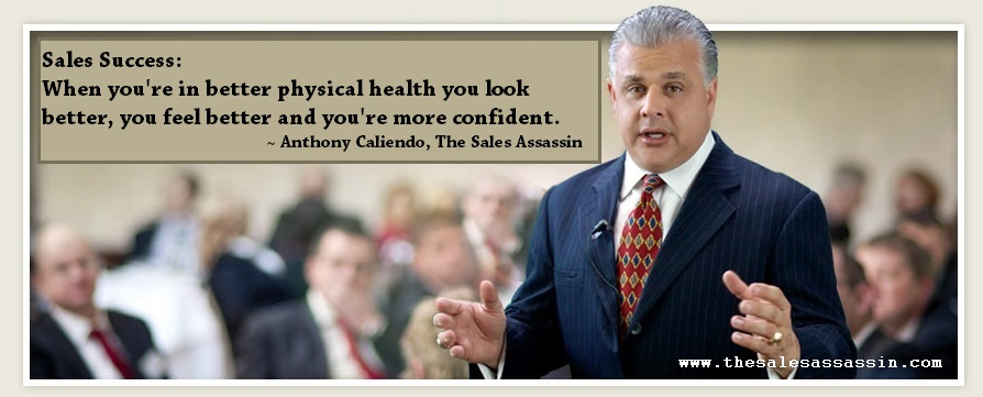 Sales Success: When you're in better physical healthy you look better, you feel better and you're more confident ~ Anthony Caliendo, The Sales Assassin