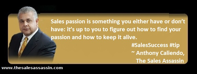 Sales passion is something you either have or don't have: it's up to you to figure out how to find your passion and how to keep it alive ~ Anthony Caliendo, The Sales Assassin