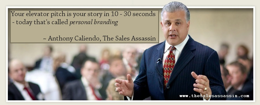 Your elevator pitch is your 10 - 30 second story. Today, that's called personal branding ~Anthony Caliendo, The Sales Assassin
