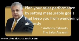 Plan your sales performance by setting measurable goals that keep you from wandering aimlessly ~ Antony Caliendo The Sales Assassin