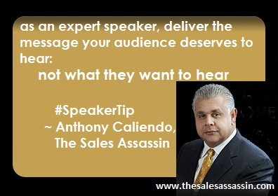 as an expert speaker deliver the message your audience deserves to hear: not what they want to hear ~ Anthony Caliendo, The Sales Assassin