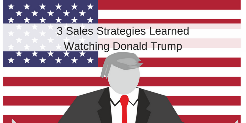 3 Sales Strategies Learned Watching Donald Trump